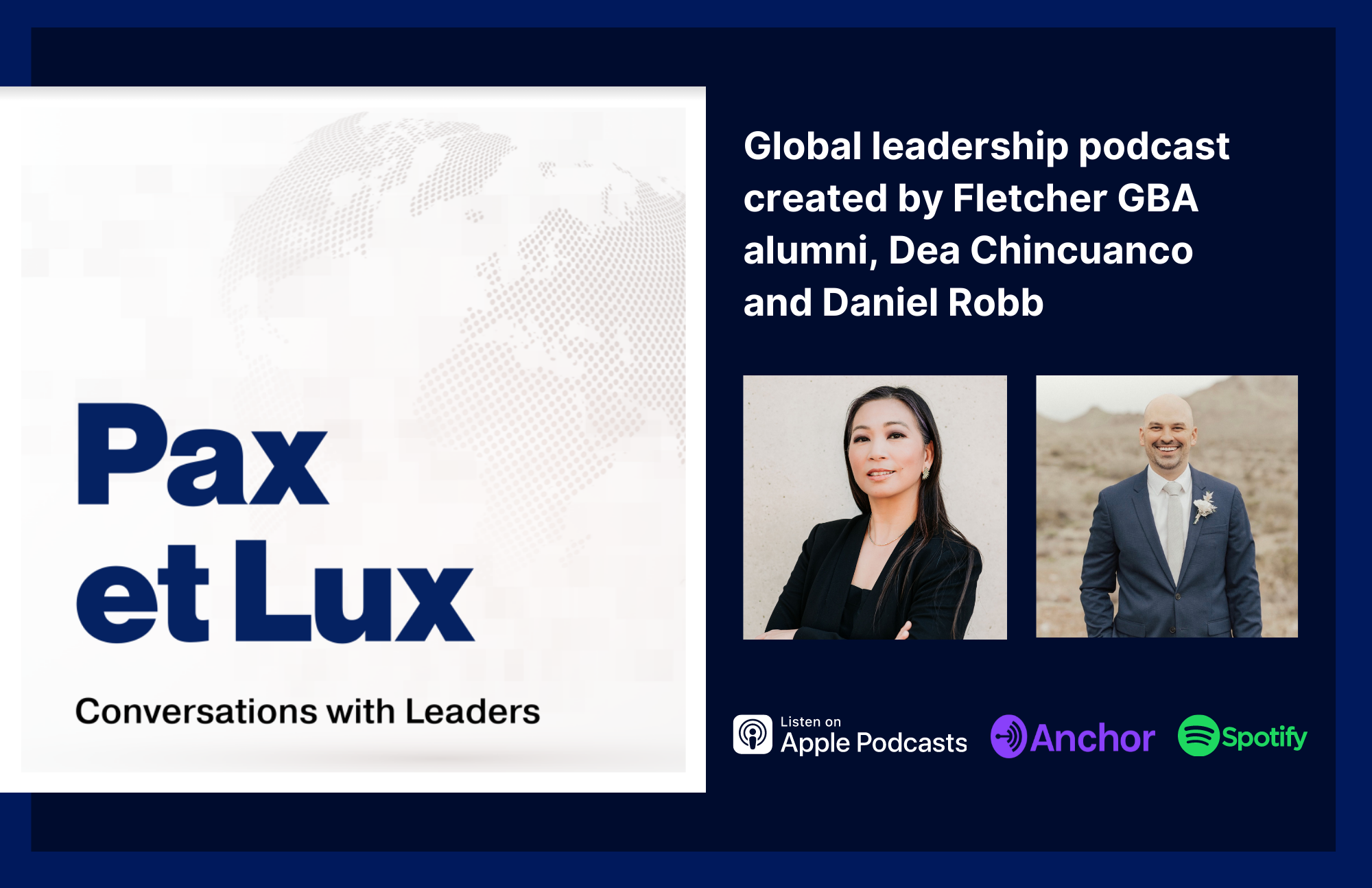 Pax et Lux: Conversations with Leaders Global leadership podcast created by Fletcher GBA alumni, Dea Chincuanco and Daniel Robb [photos of Dea Chincuanco and Dan Robb. Symbols for Apple Podcasts, Anchor, and Spotify]