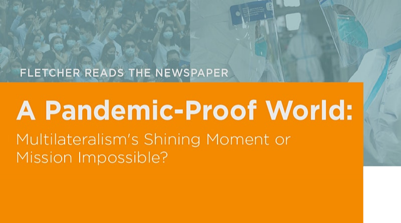 Fletcher Reads the Newspaper | A Pandemic-Proof World: Multilateralism's Shining Moment or Mission Impossible?