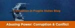 Abusing Power: Corruption & Conflict - CJL's Newest Blog Series